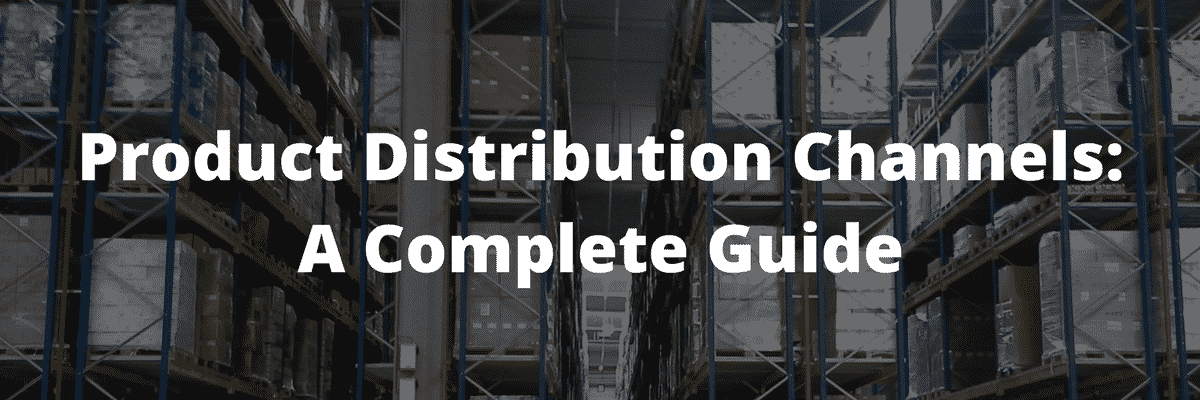 Product Distribution Channels: A Complete Guide